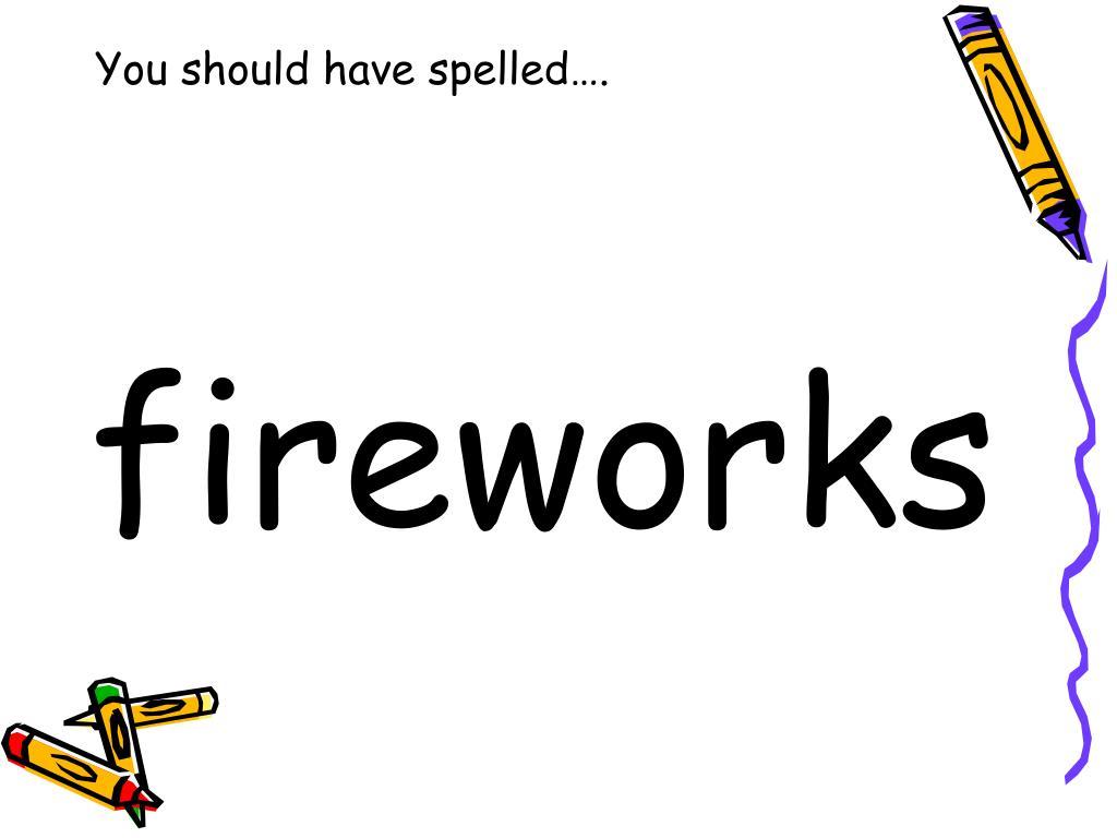 You should have spelled….