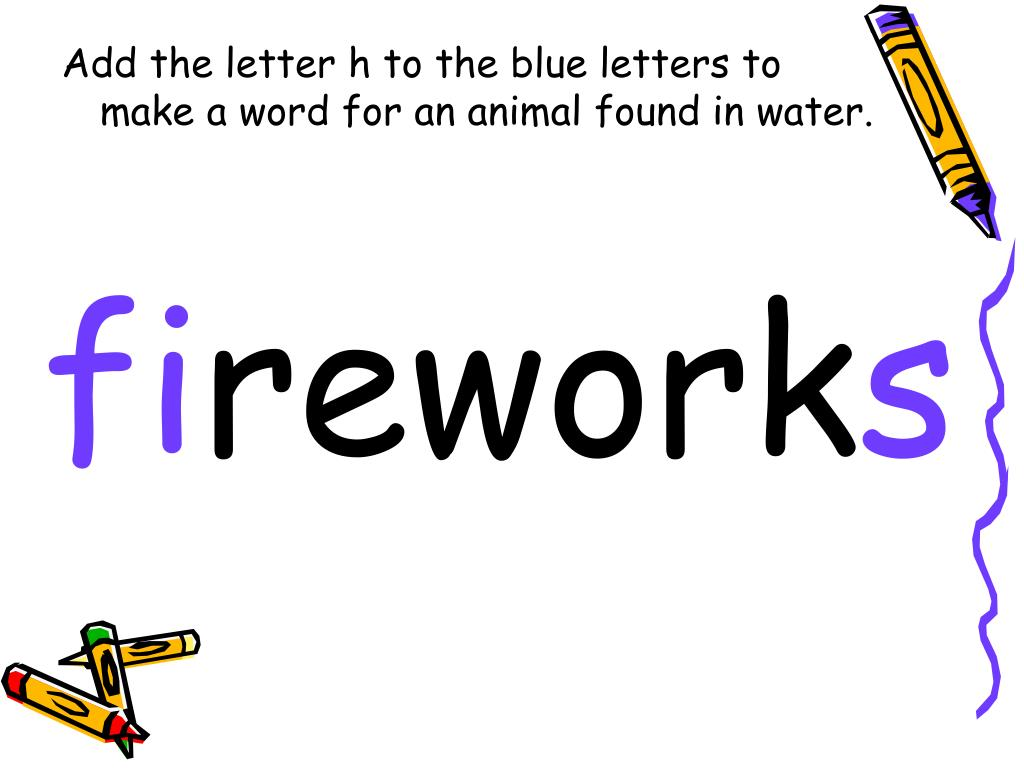 Add the letter h to the blue letters to make a word for an animal found in water.