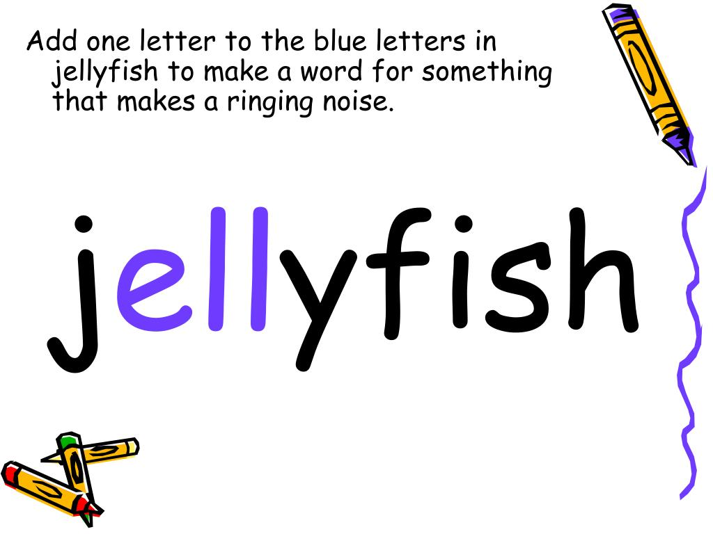 Add one letter to the blue letters in jellyfish to make a word for something that makes a ringing noise.