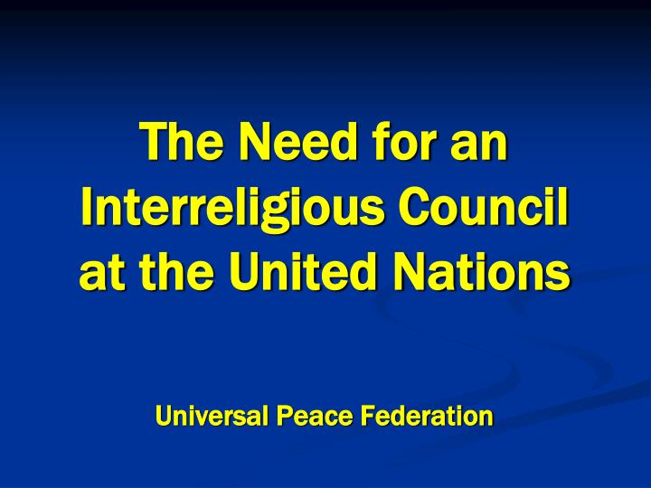 the need for an interreligious council at the united nations universal peace federation n.