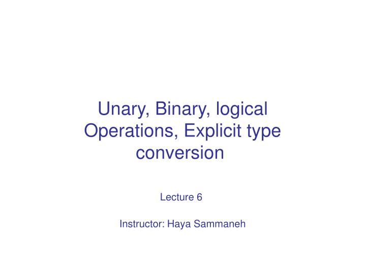 unary binary logical operations explicit type conversion lecture 6 instructor haya sammaneh n.