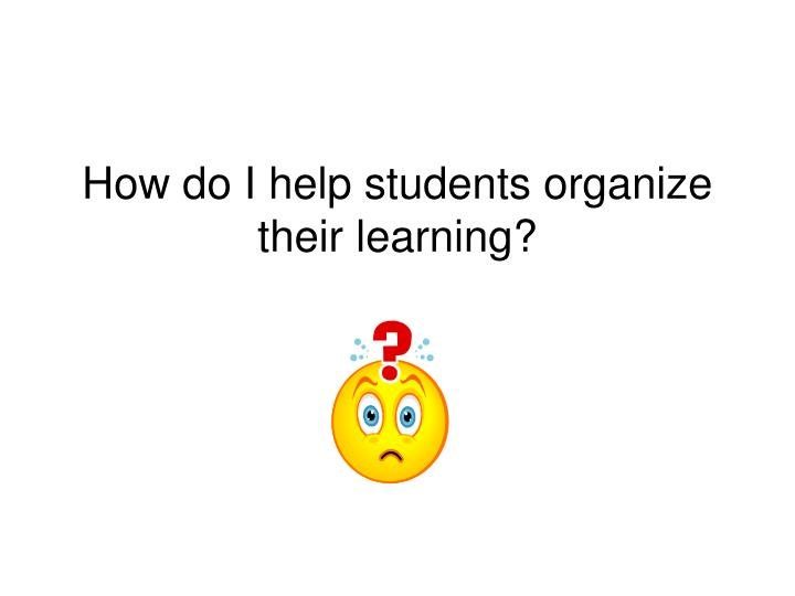 How do I help students organize their learning?