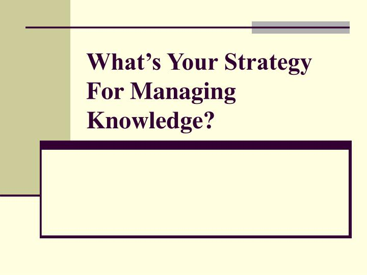 What's Your Strategy For Managing Knowledge?