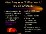 what happened what would you do different