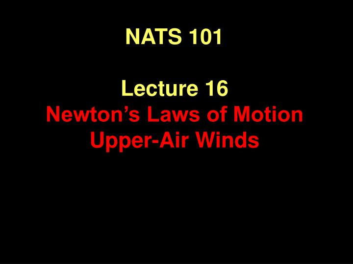 nats 101 lecture 16 newton s laws of motion upper air winds n.