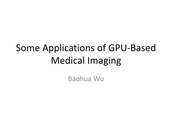 some applications of gpu based medical imaging n.