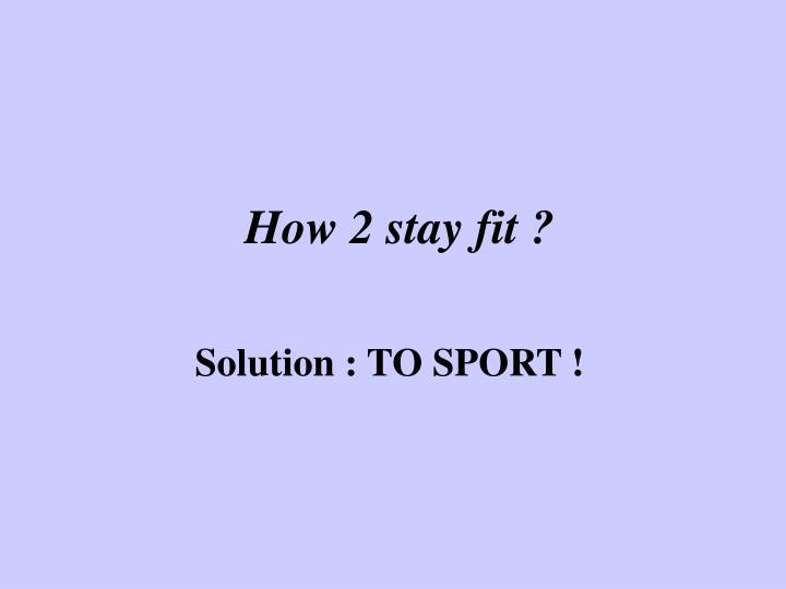 How 2 stay fit
