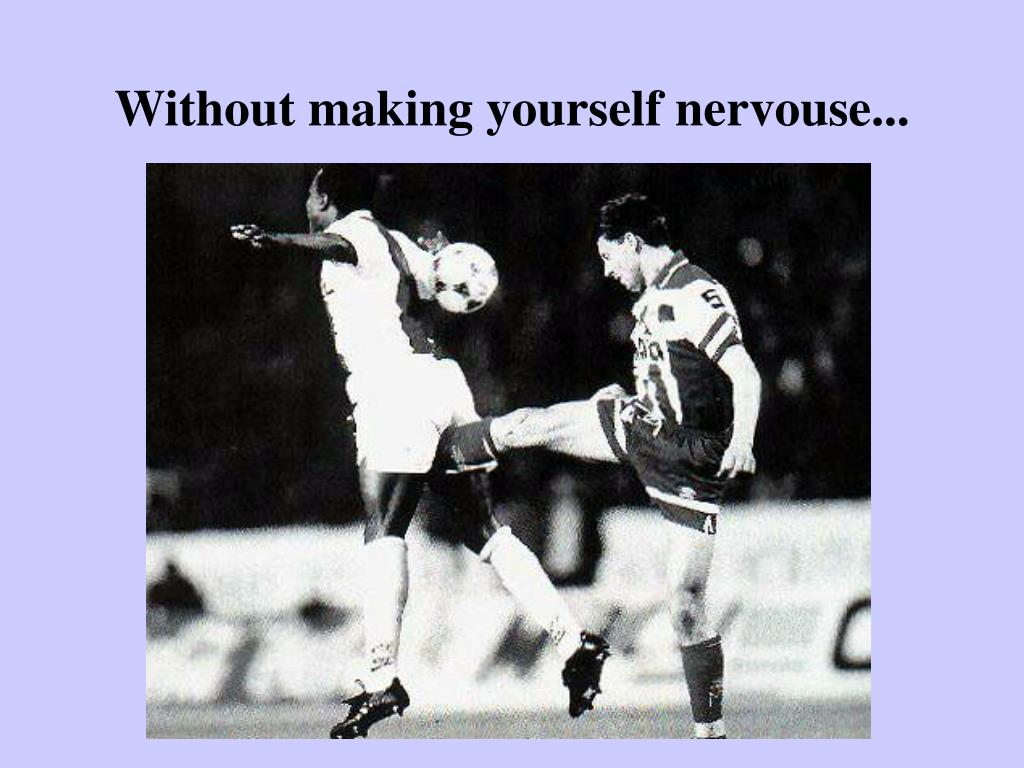 Without making yourself nervouse...