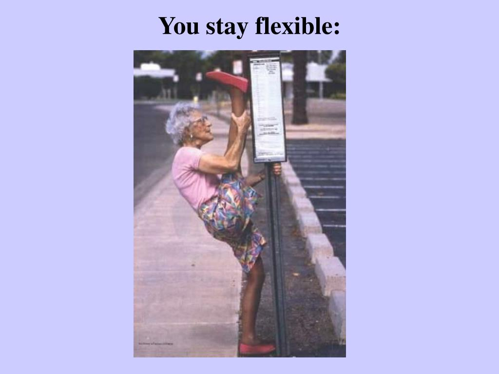 You stay flexible: