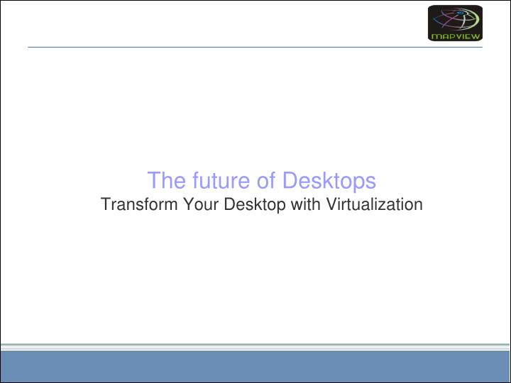 the future of desktops transform your desktop with virtualization n.