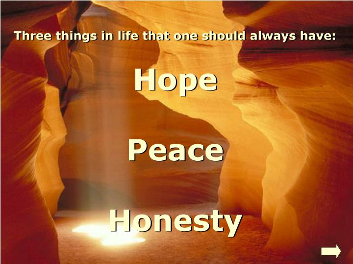 Three things in life that one should always have: