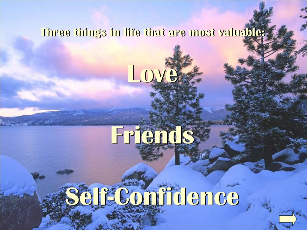 Three things in life that are most valuable: