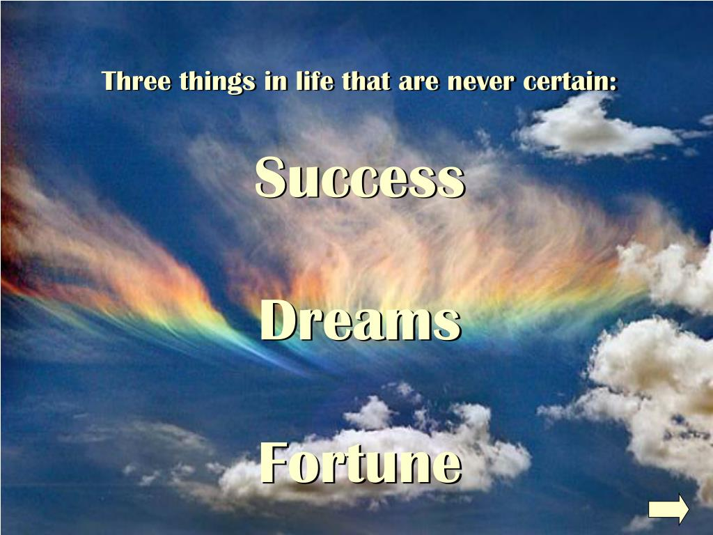 Three things in life that are never certain: