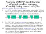 analyzing conwip based flowlines with single machine stations as closed queueing networks cqns