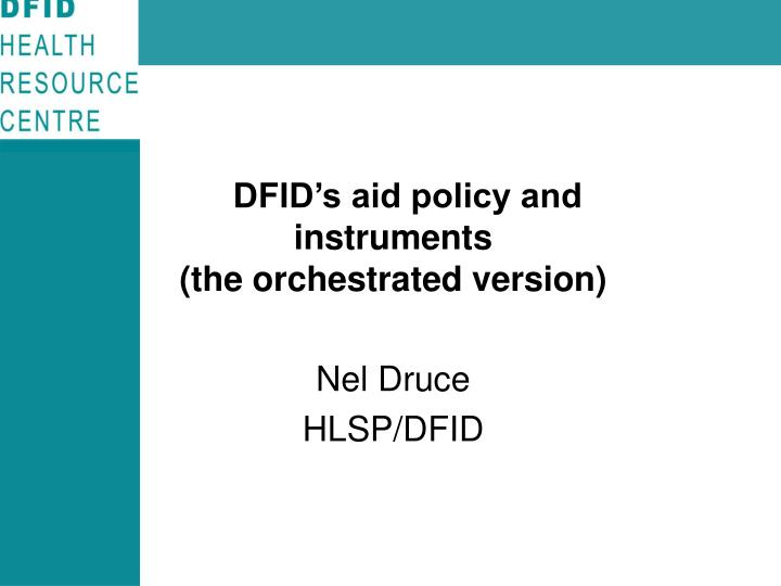 dfid s aid policy and instruments the orchestrated version nel druce hlsp dfid n.