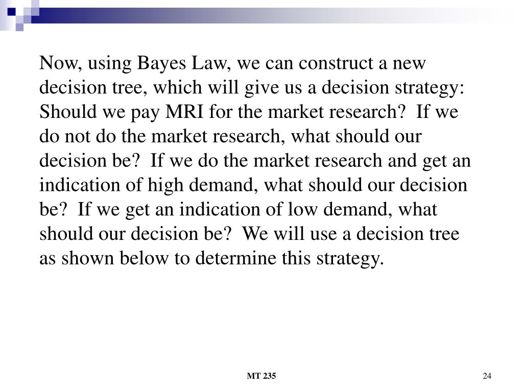 Now, using Bayes Law, we can construct a new decision tree, which will give us a decision strategy:  Should we pay MRI for the market research?  If we do not do the market research, what should our decision be?  If we do the market research and get an indication of high demand, what should our decision be?  If we get an indication of low demand, what should our decision be?  We will use a decision tree as shown below to determine this strategy.
