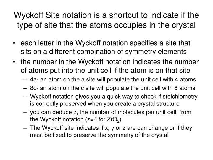 Wyckoff Site notation is a shortcut to indicate if the type of site that the atoms occupies in the crystal