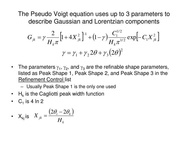 The Pseudo Voigt equation uses up to 3 parameters to describe Gaussian and Lorentzian components
