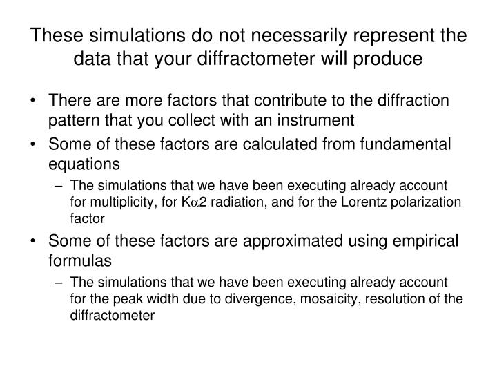 These simulations do not necessarily represent the data that your diffractometer will produce