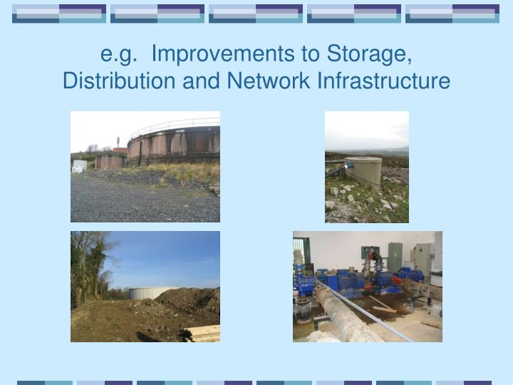 e.g.  Improvements to Storage, Distribution and Network Infrastructure