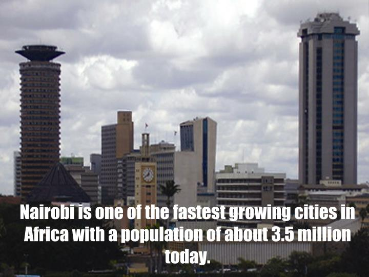 Nairobi is one of the fastest growing cities in Africa with a population of about 3.5 million today.