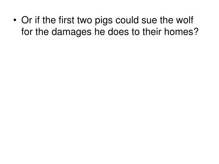 Or if the first two pigs could sue the wolf for the damages he does to their homes?