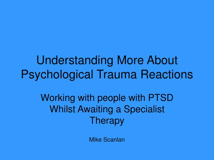 understanding more about psychological trauma reactions n.