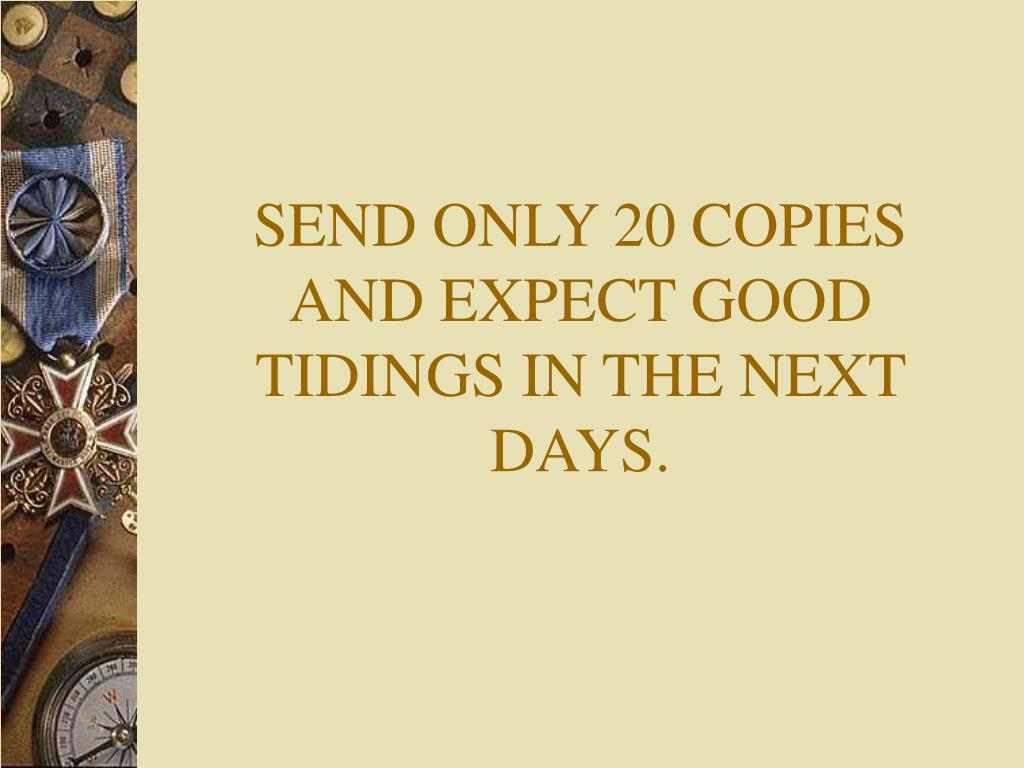 SEND ONLY 20 COPIES AND EXPECT GOOD TIDINGS IN THE NEXT DAYS.