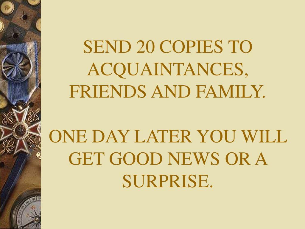 SEND 20 COPIES TO ACQUAINTANCES, FRIENDS AND FAMILY.