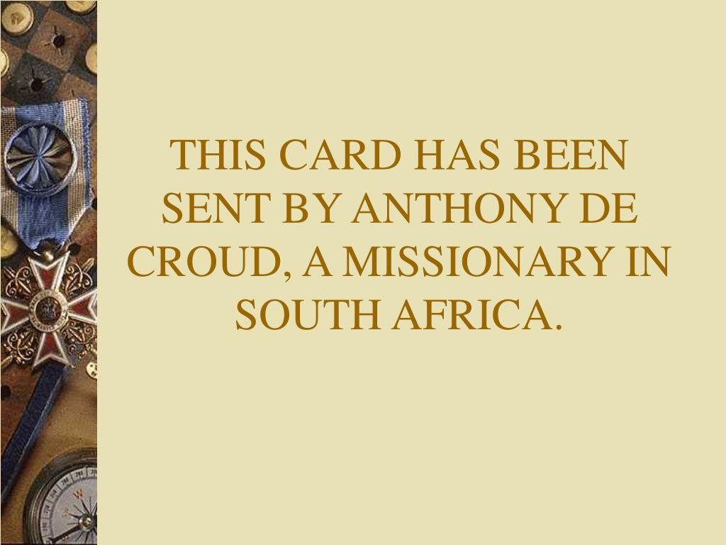 THIS CARD HAS BEEN SENT BY ANTHONY DE CROUD, A MISSIONARY IN SOUTH AFRICA.