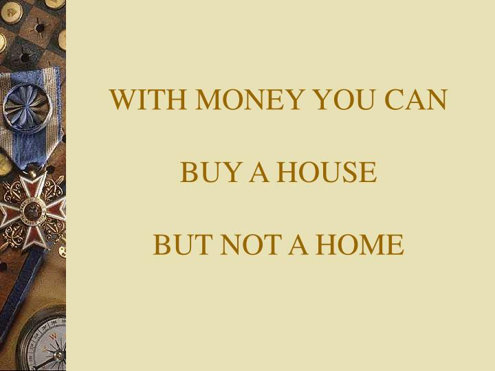 With money you can buy a house but not a home