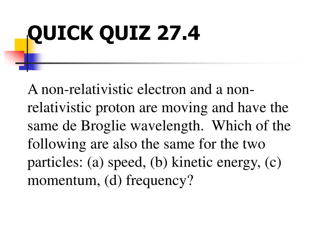 A non-relativistic electron and a non-relativistic proton are moving and have the same de Broglie wavelength.  Which of the following are also the same for the two particles: (a) speed, (b) kinetic energy, (c) momentum, (d) frequency?