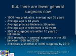 but there are fewer general surgeons now