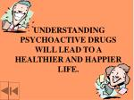 understanding psychoactive drugs will lead to a healthier and happier life