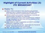 highlight of current activities 3 jtc broadcast
