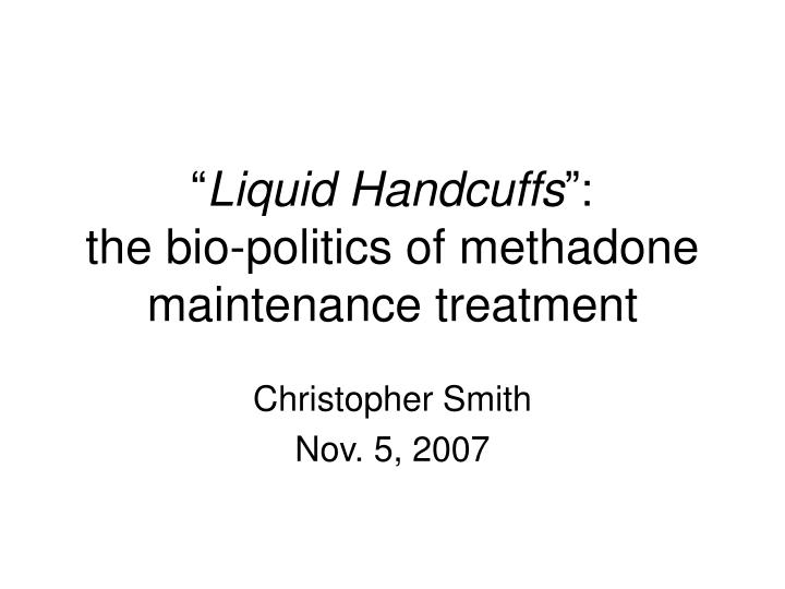 liquid handcuffs the bio politics of methadone maintenance treatment n.