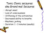tonic clonic seizures aka grand mal seizures