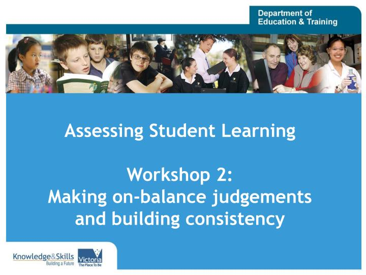 assessing student learning workshop 2 making on balance judgements and building consistency n.