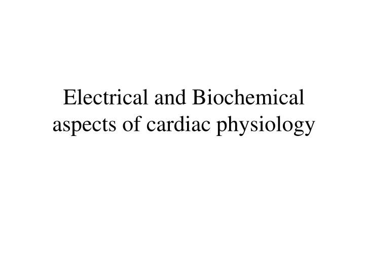 electrical and biochemical aspects of cardiac physiology n.