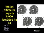 4484 which altimeter depicts 8 000 feet see fig 84