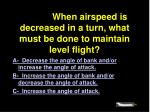 4833 when airspeed is decreased in a turn what must be done to maintain level flight