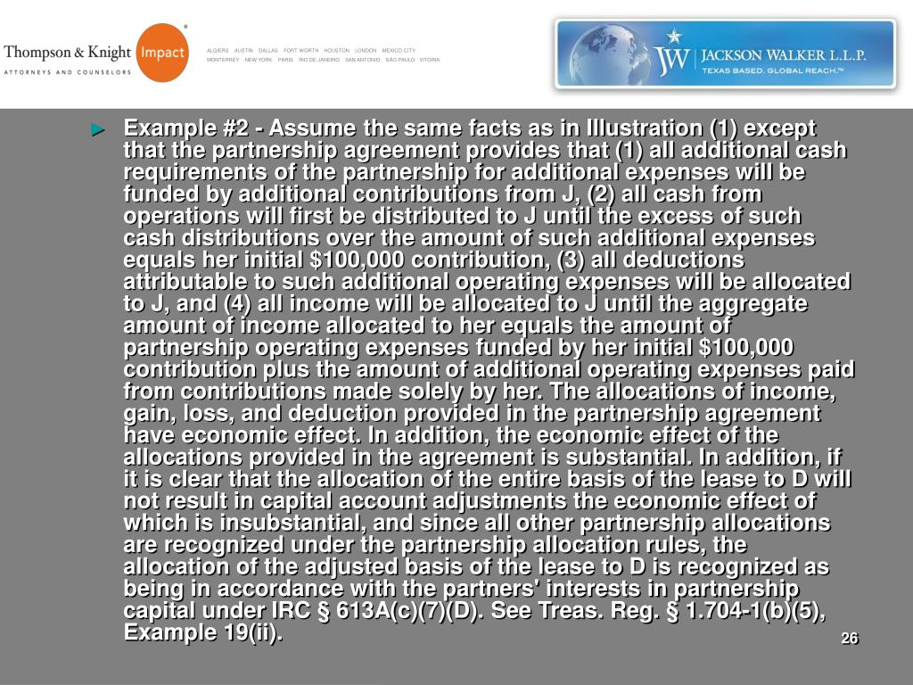 Example #2 - Assume the same facts as in Illustration (1) except that the partnership agreement provides that (1) all additional cash requirements of the partnership for additional expenses will be funded by additional contributions from J, (2) all cash from operations will first be distributed to J until the excess of such cash distributions over the amount of such additional expenses equals her initial $100,000 contribution, (3) all deductions attributable to such additional operating expenses will be allocated to J, and (4) all income will be allocated to J until the aggregate amount of income allocated to her equals the amount of partnership operating expenses funded by her initial $100,000 contribution plus the amount of additional operating expenses paid from contributions made solely by her. The allocations of income, gain, loss, and deduction provided in the partnership agreement have economic effect. In addition, the economic effect of the allocations provided in the agreement is substantial. In addition, if it is clear that the allocation of the entire basis of the lease to D will not result in capital account adjustments the economic effect of which is insubstantial, and since all other partnership allocations are recognized under the partnership allocation rules, the allocation of the adjusted basis of the lease to D is recognized as being in accordance with the partners' interests in partnership capital under IRC