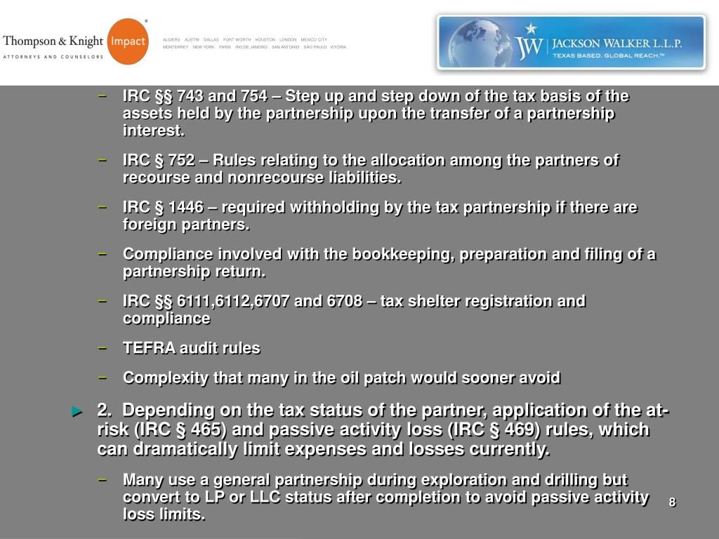 IRC §§ 743 and 754 – Step up and step down of the tax basis of the assets held by the partnership upon the transfer of a partnership interest.