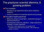 the practioner scientist dilemma a growing problem