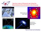 test the limits of physical law using the most extreme environments in the universe