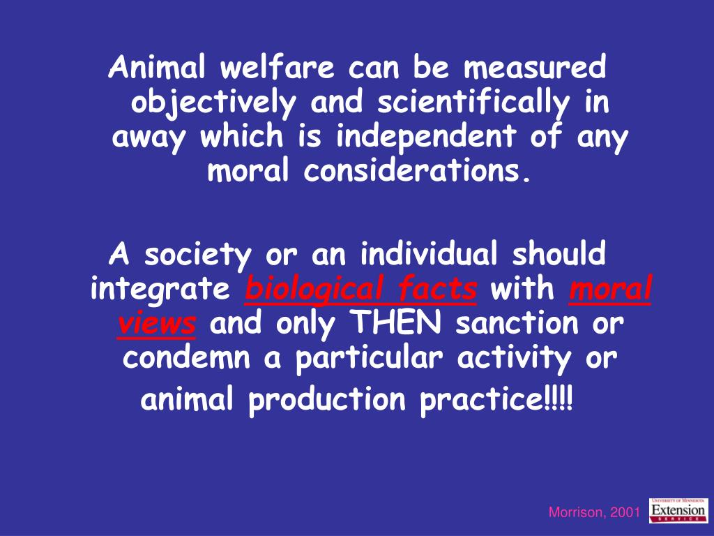 Animal welfare can be measured objectively and scientifically in away which is independent of any moral considerations.