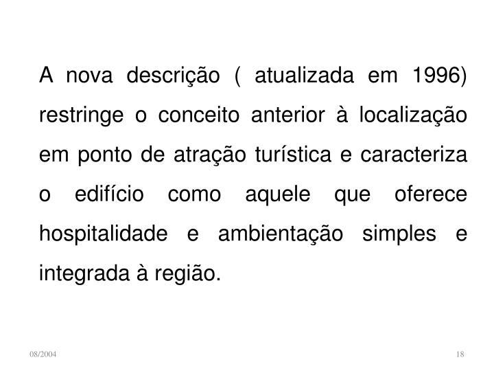 A nova descrição ( atualizada em 1996) restringe o conceito anterior à localização em ponto de atração turística e caracteriza o edifício como aquele que oferece hospitalidade e ambientação simples e integrada à região.