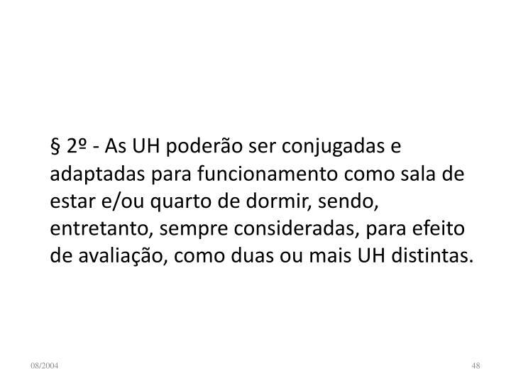 § 2º - As UH poderão ser conjugadas e adaptadas para funcionamento como sala de estar e/ou quarto de dormir, sendo, entretanto, sempre consideradas, para efeito de avaliação, como duas ou mais UH distintas.