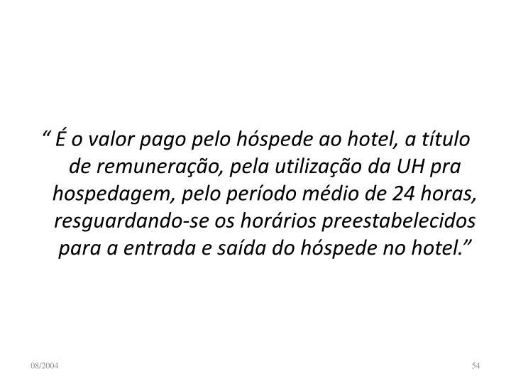 """"""" É o valor pago pelo hóspede ao hotel, a título de remuneração, pela utilização da UH pra hospedagem, pelo período médio de 24 horas, resguardando-se os horários preestabelecidos para a entrada e saída do hóspede no hotel."""""""