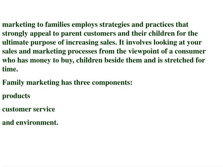 marketing to families employs strategies and practices that strongly appeal to parent customers and their children for the ultimate purpose of increasing sales. It involves looking at your sales and marketing processes from the viewpoint of a consumer who has money to buy, children beside them and is stretched for time.